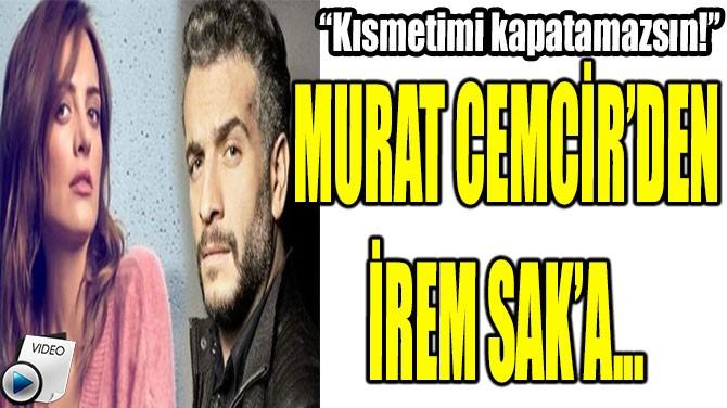 MURAT CEMCİR'DEN İREM SAK'A...