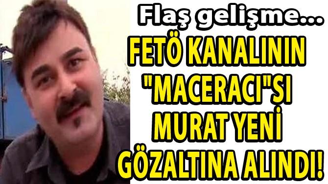 """FETÖ KANALININ  """"MACERACI""""SI  MURAT YENİ  GÖZALTINA ALINDI!"""