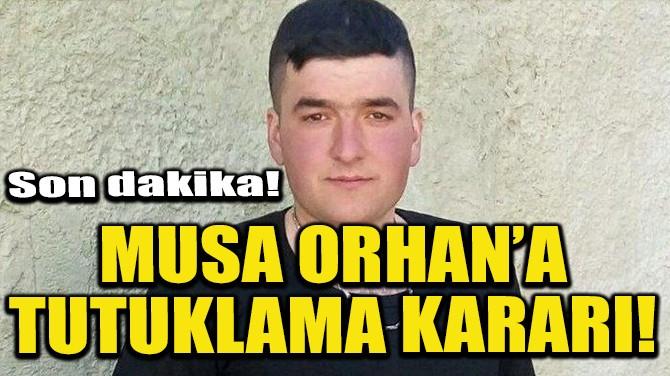 MUSA ORHAN'A TUTUKLAMA KARARI!