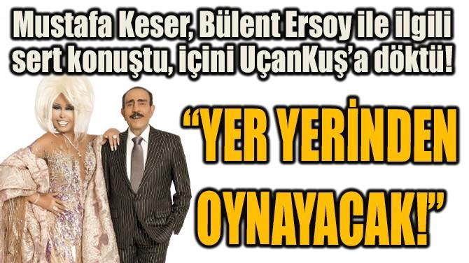 """""""YER YERİNDEN OYNAYACAK!"""""""