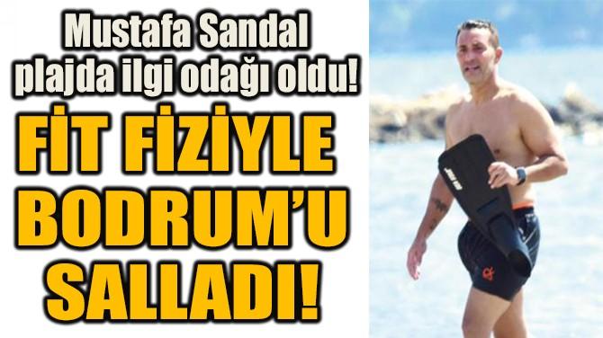MUSTAFA SANDAL FİT FİZİYLE  BODRUM'U SALLADI!