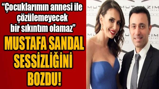 MUSTAFA SANDAL SESSİZLİĞİNİ BOZDU!