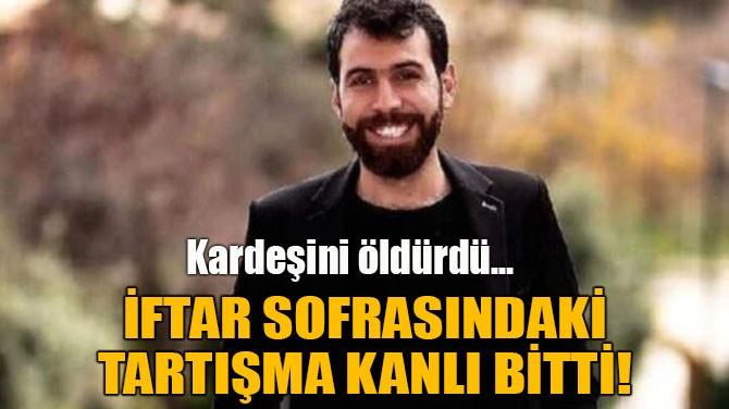 İFTAR SOFRASINDAKİ TARTIŞMA KANLI BİTTİ!