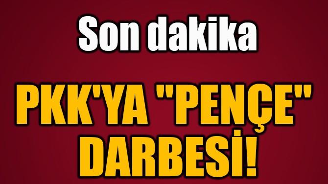 """PKK'YA """"PENÇE""""  DARBESİ!"""