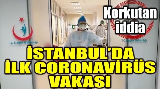 İSTANBUL'DA İLK KORONAVİRÜS VAKASI