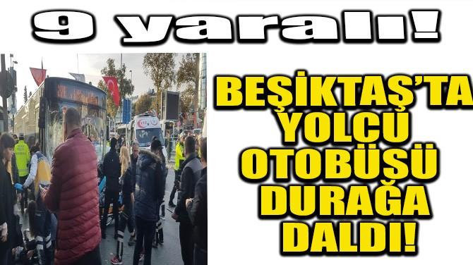 BEŞİKTAŞ'TA YOLCU OTOBÜSÜ DURAĞA DALDI!