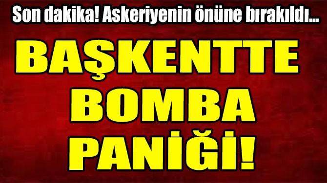 BAŞKENTTE BOMBA PANİĞİ!