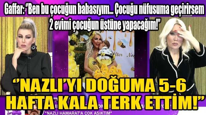 NAZLI'YI DOĞUMA 5-6 HAFTA ÖNCE TERK ETTİM!