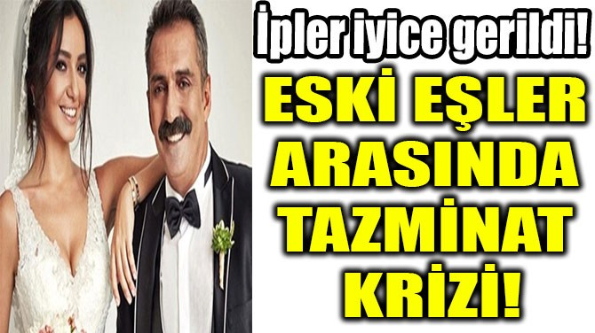 ESKİ EŞLER  ARASINDA  TAZMİNAT  KRİZİ!