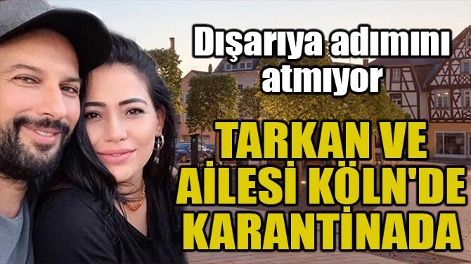 TARKAN VE AİLESİ KÖLN'DE KARANTİNADA