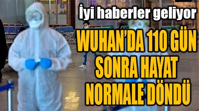 WUHAN'DA 110 GÜN  SONRA HAYAT  NORMALE DÖNDÜ