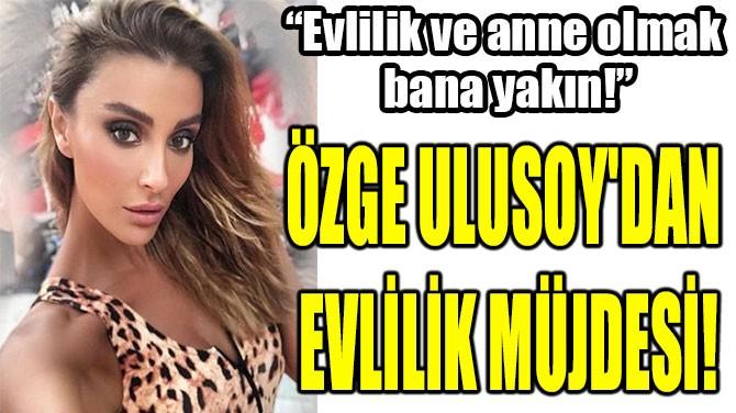 ÖZGE ULUSOY'DAN  EVLİLİK MÜJDESİ!
