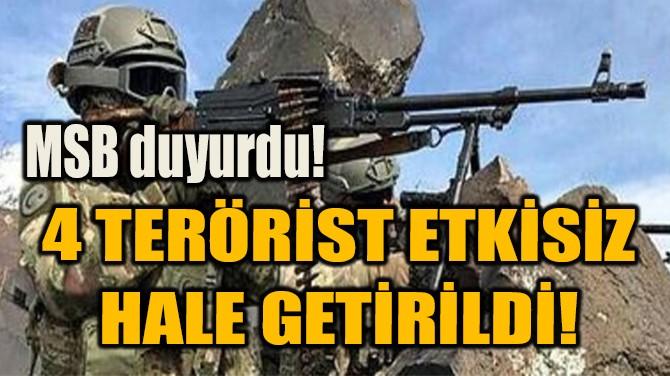 4 TERÖRİST ETKİSİZ  HALE GETİRİLDİ!
