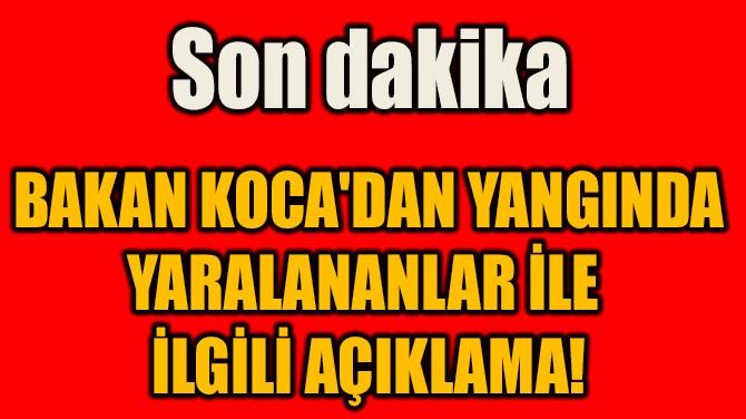 BAKAN KOCA'DAN YANGINDA YARALANANLAR İLE  İLGİLİ AÇIKLAMA!