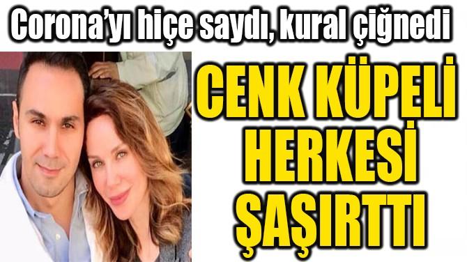 CENK KÜPELİ  HERKESİ ŞAŞIRTTI!