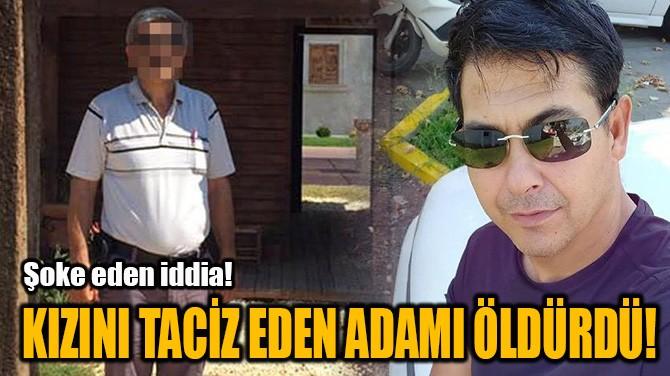 KIZINI TACİZ EDEN ADAMI ÖLDÜRDÜ!