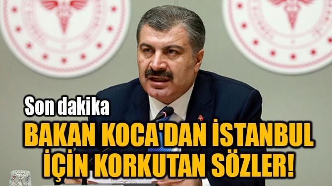 BAKAN KOCA'DAN İSTANBUL İÇİN KORKUTAN SÖZLER!