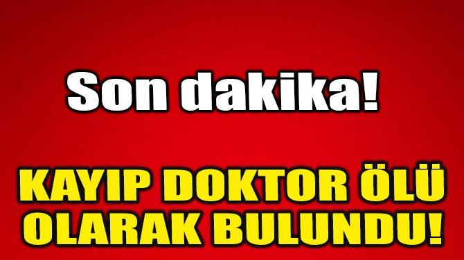 KAYIP DOKTOR ÖLÜ OLARAK BULUNDU!