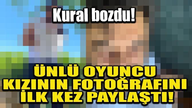 ÜNLÜ OYUNCU KIZININ FOTOĞRAFINI İLK KEZ PAYLAŞTI!