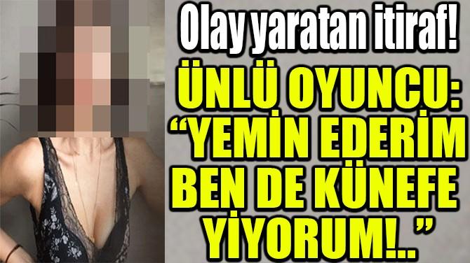 """ÜNLÜ OYUNCU: """"YEMİN EDERİM BEN DE KÜNEFE  YİYORUM!.."""""""