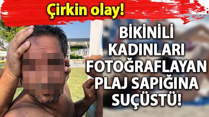 BİKİNİLİ KADINLARIN FOTOĞRAFLARINI ÇEKEN SAPIK SUÇÜSTÜ YAKALANDI