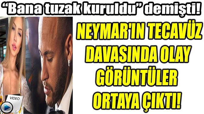 NEYMAR'IN TECAVÜZ  DAVASINDA OLAY  GÖRÜNTÜLER  ORTAYA ÇIKTI!