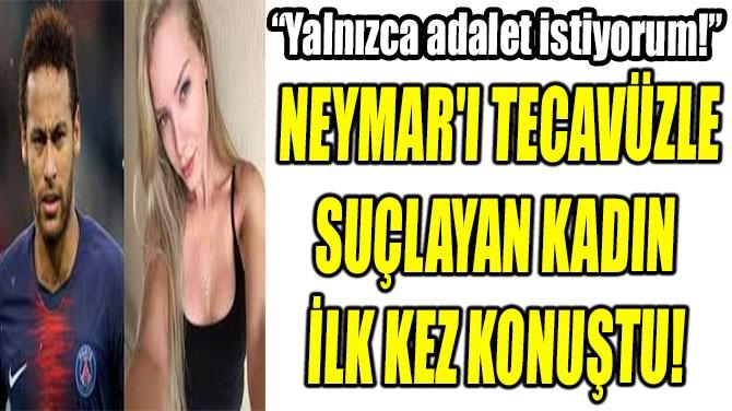 NEYMAR'I TECAVÜZLE  SUÇLAYAN KADIN  İLK KEZ KONUŞTU!