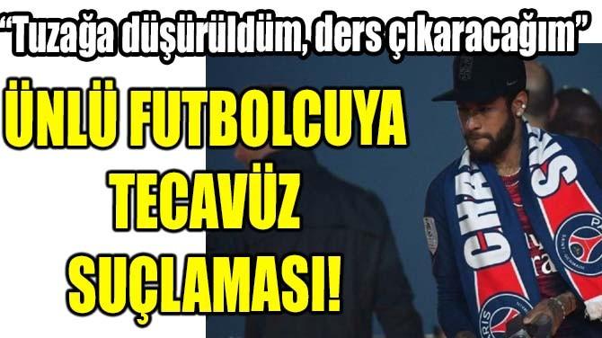 ÜNLÜ FUTBOLCUYA TECAVÜZ SUÇLAMASI!