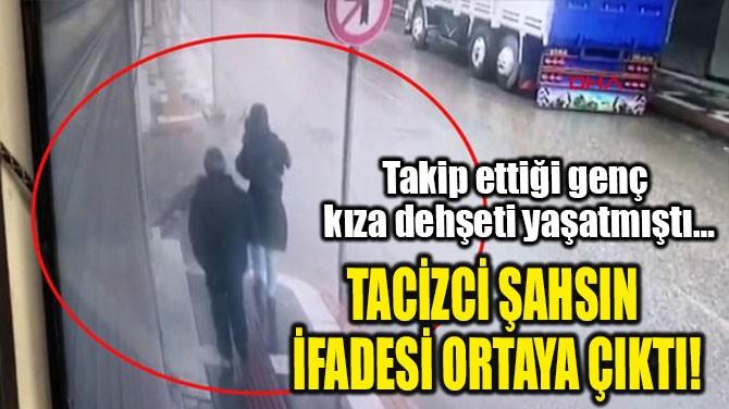 TACİZCİ ŞAHSIN İFADESİ ORTAYA ÇIKTI!