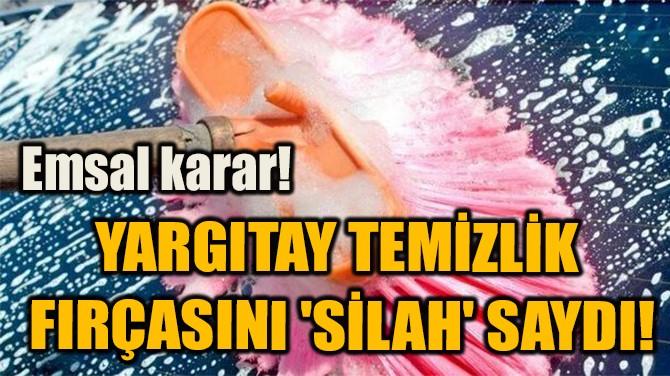 YARGITAY TEMİZLİK  FIRÇASINI 'SİLAH' SAYDI!