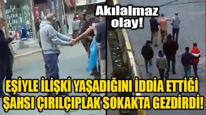 ÇIRILÇIPLAK SOYUP MAHALLEDE GEZDİRDİ!