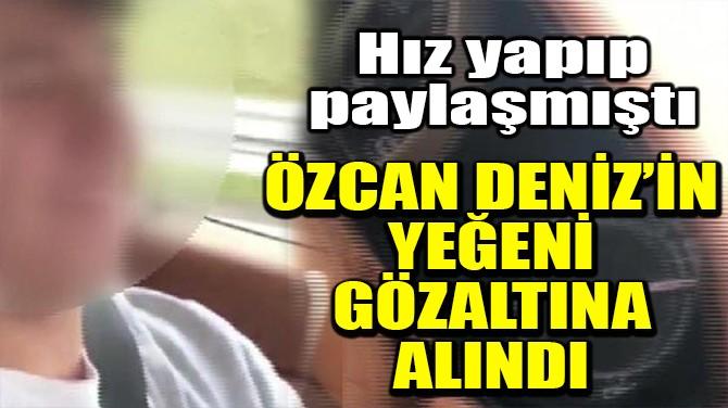 ÖZCAN DENİZ'İN YEĞENİ GÖZALTINA ALINDI