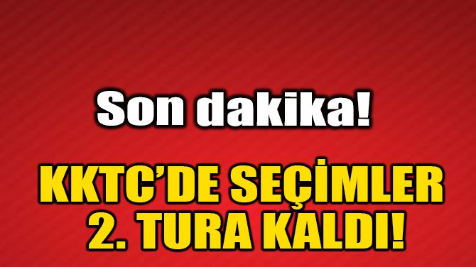 KKTC'DE SEÇİMLER 2. TURA KALDI!