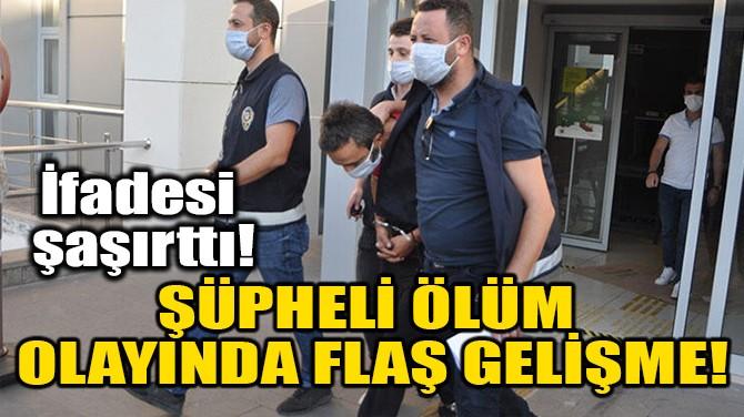 ŞÜPHELİ ÖLÜM OLAYINDA FLAŞ GELİŞME!