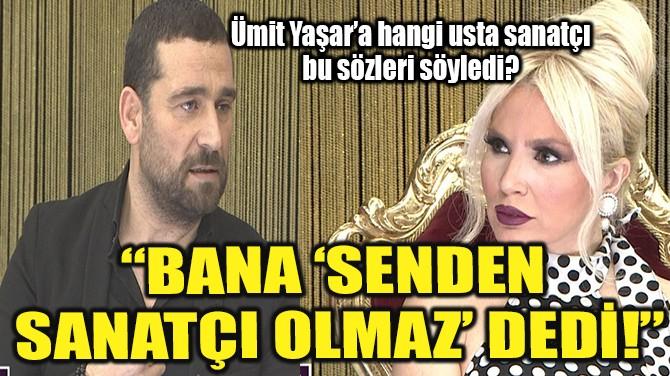 """""""BANA 'SENDEN SANATÇI OLMAZ' DEDİ!"""""""
