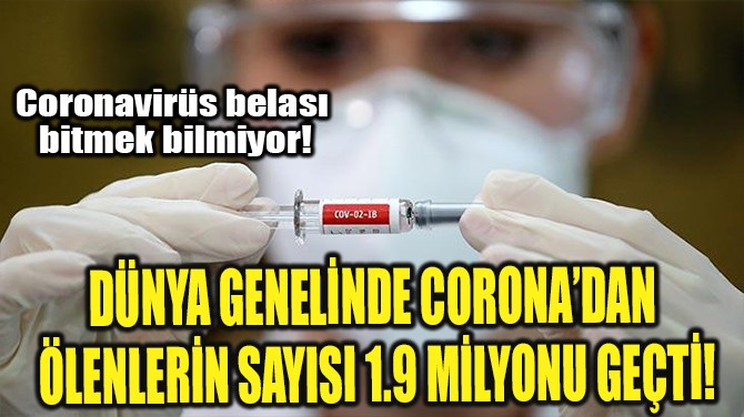 DÜNYA GENELİNDE CORONA'DAN ÖLENLERİN SAYISI 1.9 MİLYONU GEÇTİ!