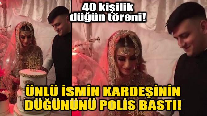 ÜNLÜ İSMİN KARDEŞİNİN DÜĞÜNÜNÜ POLİS BASTI!