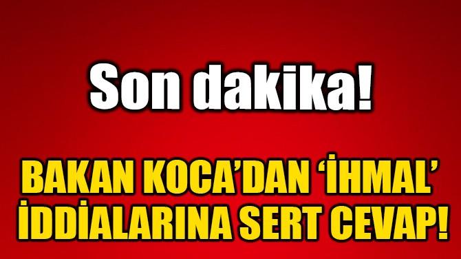 BAKAN KOCA'DAN 'İHMAL' İDDİALARINA SERT CEVAP!