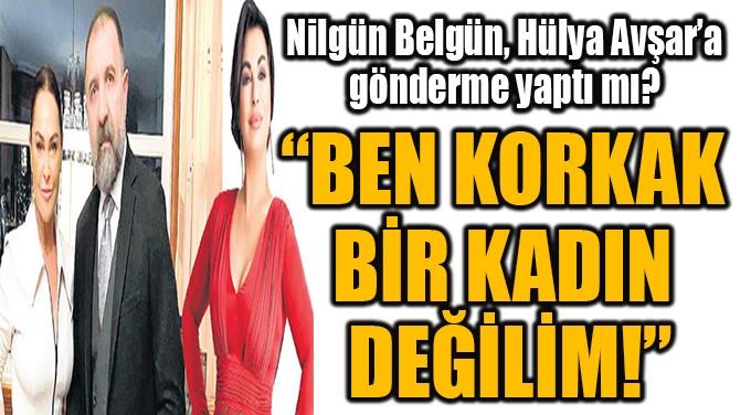 """""""BEN KORKAK  BİR KADIN DEĞİLİM!"""""""