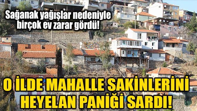 O İLDE MAHALLE SAKİNLERİNİ  HEYELAN PANİĞİ SARDI!