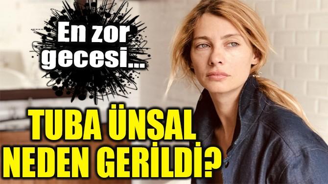 TUBA ÜNSAL NEDEN GERİLDİ?