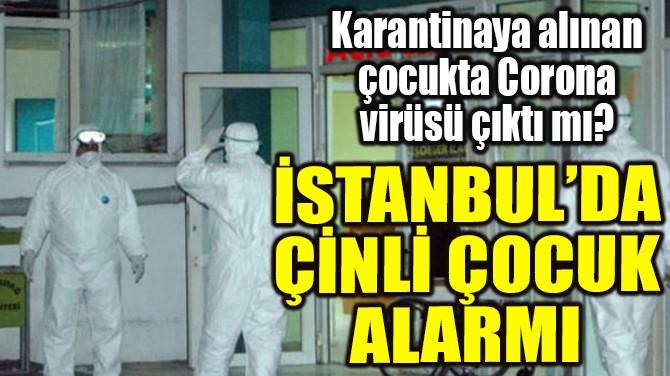 İSTANBUL'DA ÇİNLİ ÇOCUK ALARMI
