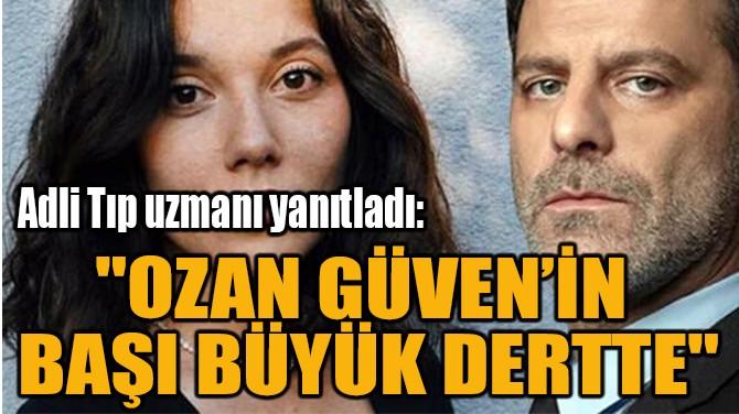 """""""OZAN GÜVEN'İN  BAŞI BÜYÜK DERTTE"""""""