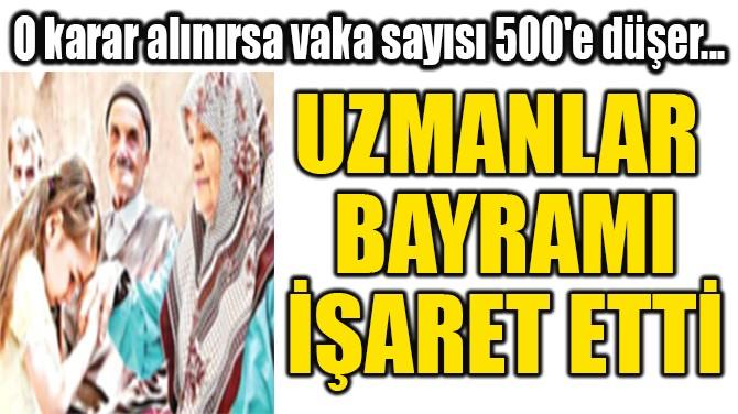 UZMANLAR  BAYRAMI İŞARET ETTİ