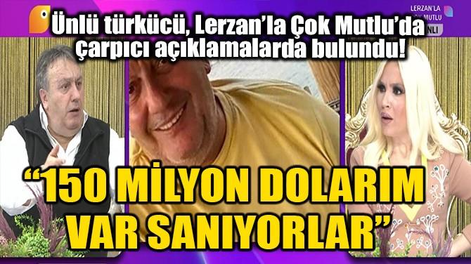 """""""150 MİLYON DOLARIM VAR SANIYORLAR"""""""