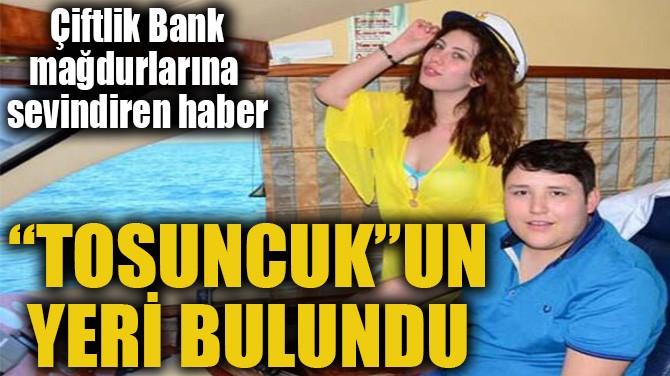 """""""TOSUNCUK""""UN YERİ BULUNDU"""