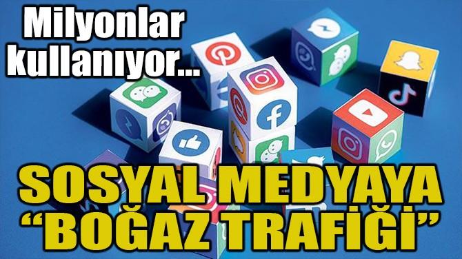 "SOSYAL MEDYAYA ""BOĞAZ TRAFİĞİ"""