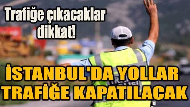 İSTANBUL'DA YOLLAR TRAFİĞE KAPATILACAK