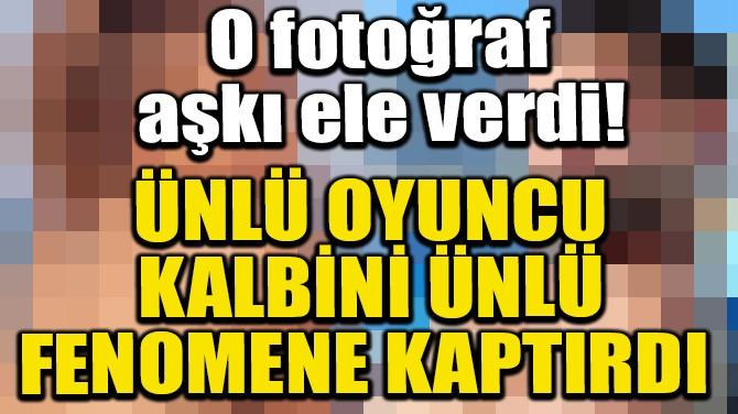 ÜNLÜ OYUNCU KALBİNİ ÜNLÜ FENOMENE KAPTIRDI