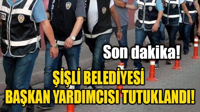 ŞİŞLİ BELEDİYESİ BAŞKAN YARDIMCISI TUTUKLANDI!